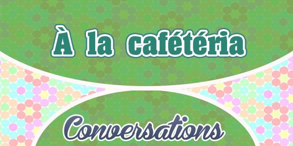 Petite conversation: À la cafétéria