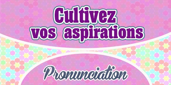 Cultivez vos aspirations French Pronunciation