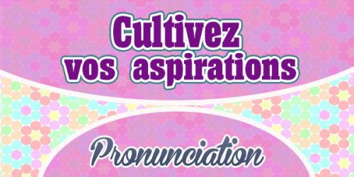 Cultivez vos aspirations French Pronunciation