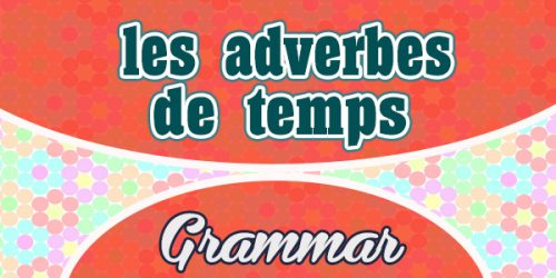 French Vocabulary - Les adverbes de temps - French Grammar