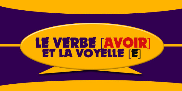 Le verbe Avoir et la Voyelle E