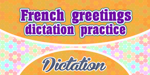 French greetings dictation practice - French Dictation