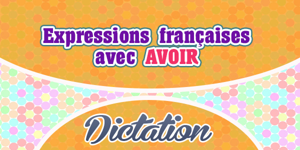 Dictation french circles expressions franaises avec le verbe avoir m4hsunfo